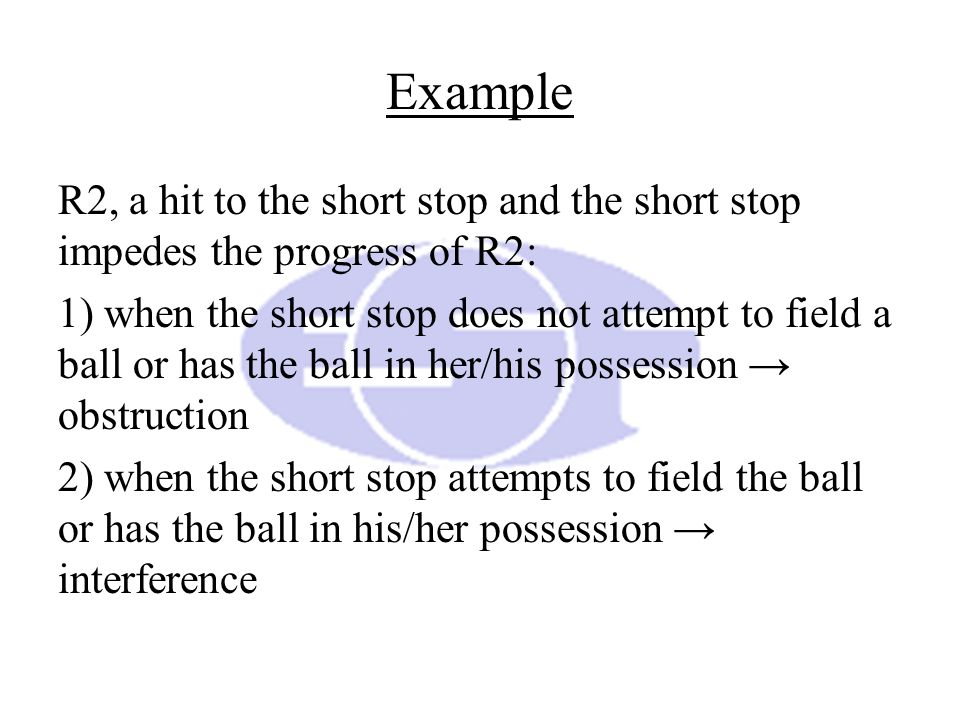 Example R2, a hit to the short stop and the short stop impedes the progress of R2: 1) when the short stop does not attempt to field a ball or has the ball in her/his possession → obstruction 2) when the short stop attempts to field the ball or has the ball in his/her possession → interference