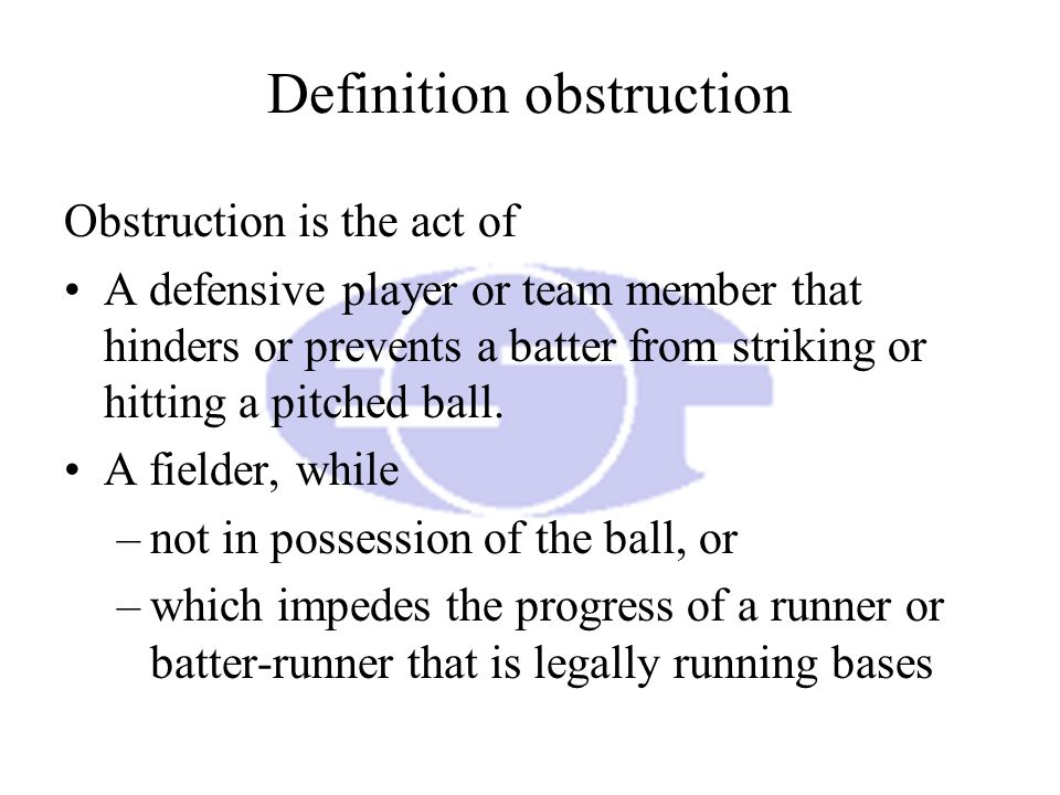 Definition obstruction Obstruction is the act of A defensive player or team member that hinders or prevents a batter from striking or hitting a pitched ball.