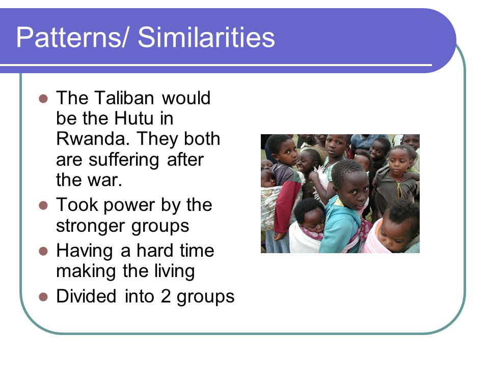 Patterns/ Similarities The Taliban would be the Hutu in Rwanda.