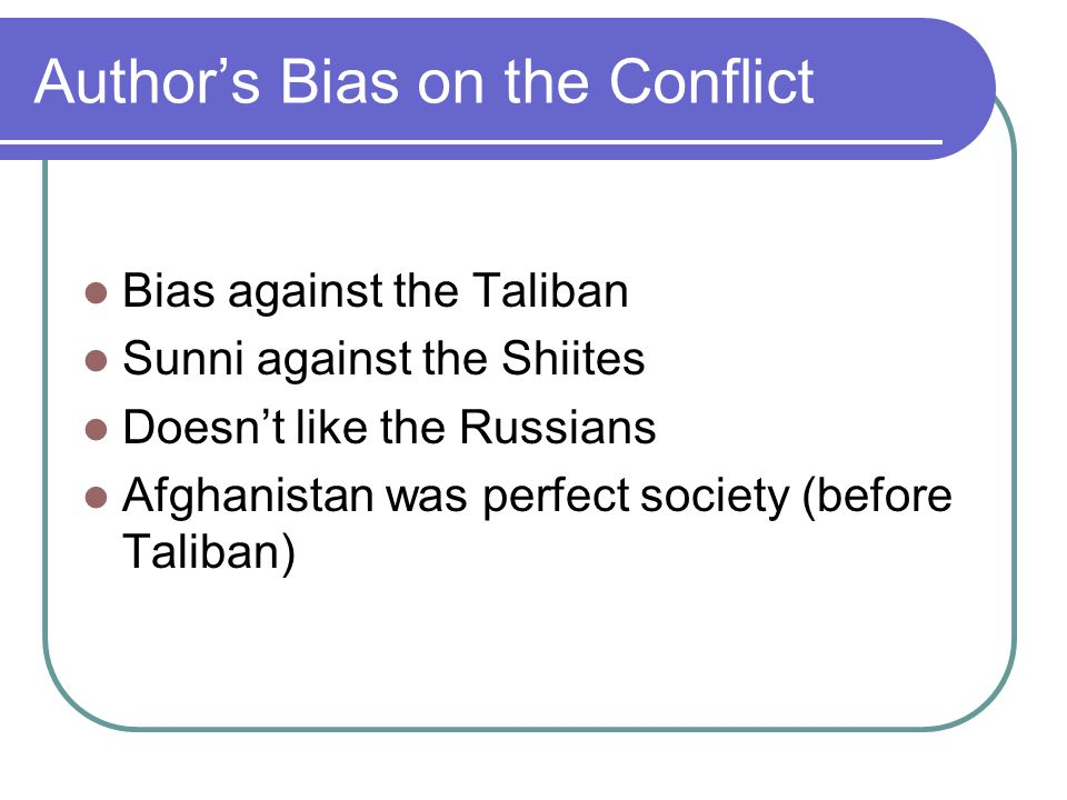 Author's Bias on the Conflict Bias against the Taliban Sunni against the Shiites Doesn't like the Russians Afghanistan was perfect society (before Taliban)