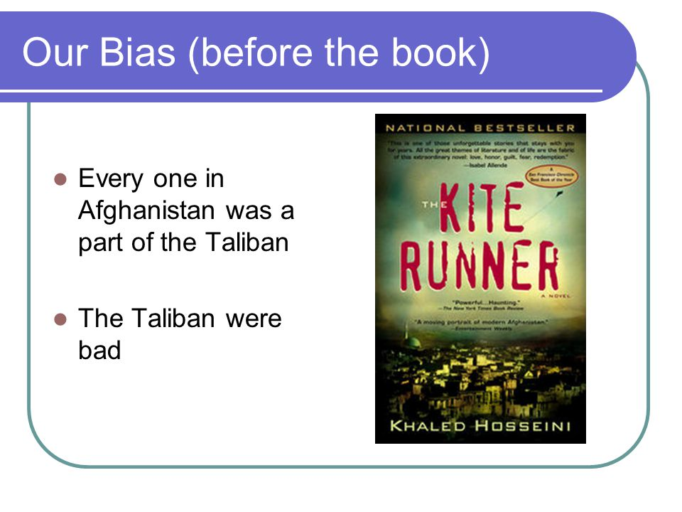 Our Bias (before the book) Every one in Afghanistan was a part of the Taliban The Taliban were bad