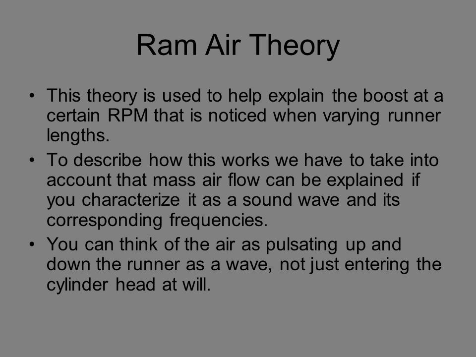 Ram Air Theory This theory is used to help explain the boost at a certain RPM that is noticed when varying runner lengths. To describe how this works