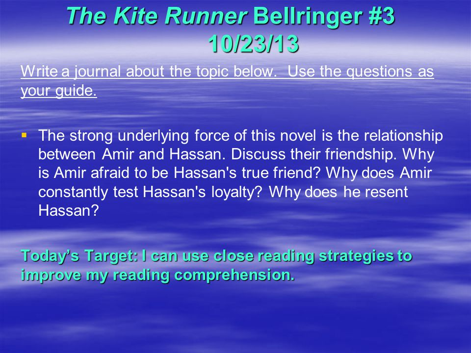 The Kite Runner Bellringer #3 10/23/13 Write a journal about the topic below. Use the questions as your guide.   The strong underlying force of this