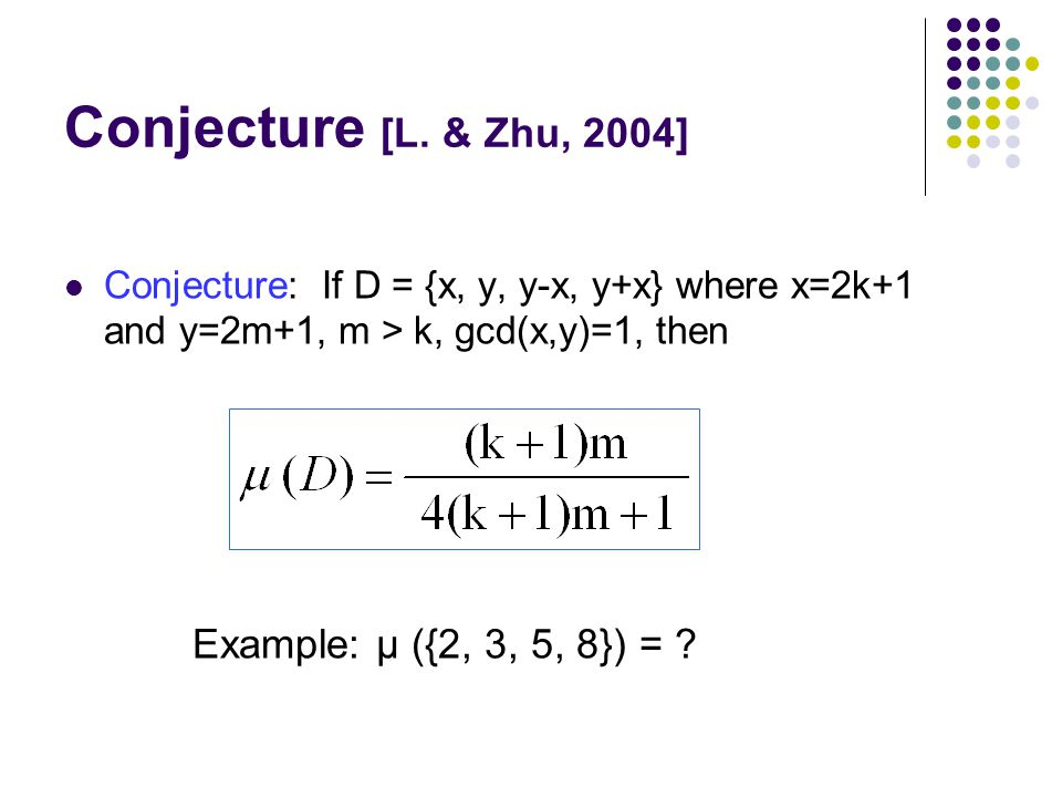 Conjecture [L. & Zhu, 2004] Conjecture: If D = {x, y, y-x, y+x} where x=2k+1 and y=2m+1, m > k, gcd(x,y)=1, then Example: μ ({2, 3, 5, 8}) = ?