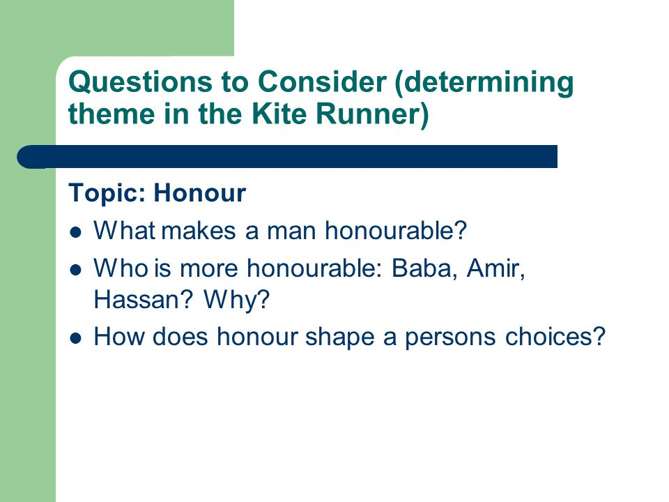 Questions to Consider (determining theme in the Kite Runner) Topic: Honour What makes a man honourable.