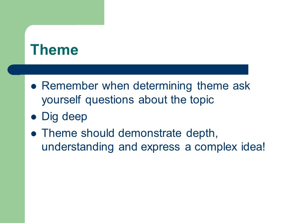 Theme Remember when determining theme ask yourself questions about the topic Dig deep Theme should demonstrate depth, understanding and express a comp