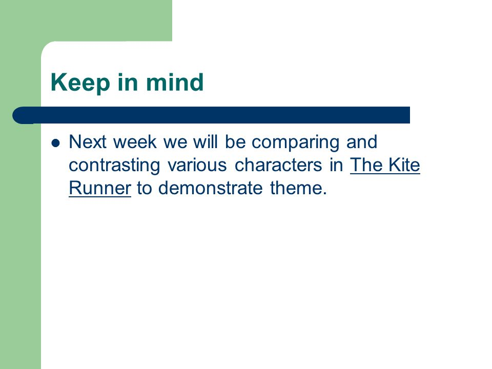 Keep in mind Next week we will be comparing and contrasting various characters in The Kite Runner to demonstrate theme.