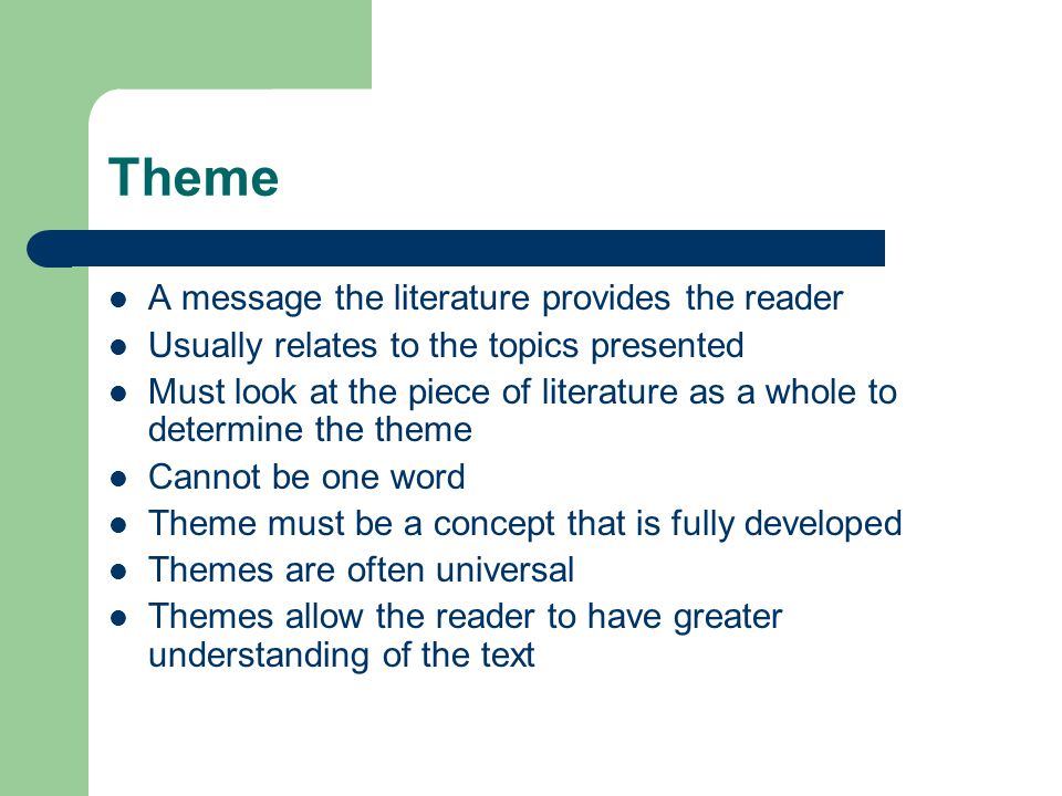 Theme A message the literature provides the reader Usually relates to the topics presented Must look at the piece of literature as a whole to determin