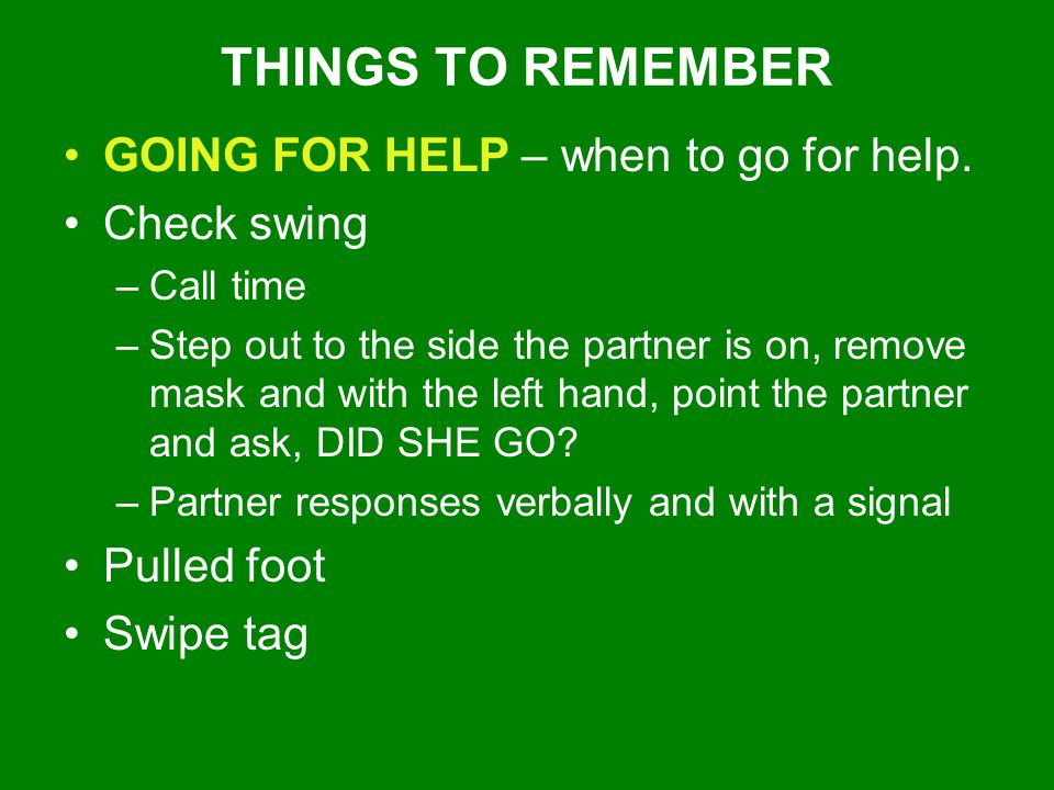 THINGS TO REMEMBER GOING FOR HELP – when to go for help. Check swing –Call time –Step out to the side the partner is on, remove mask and with the left