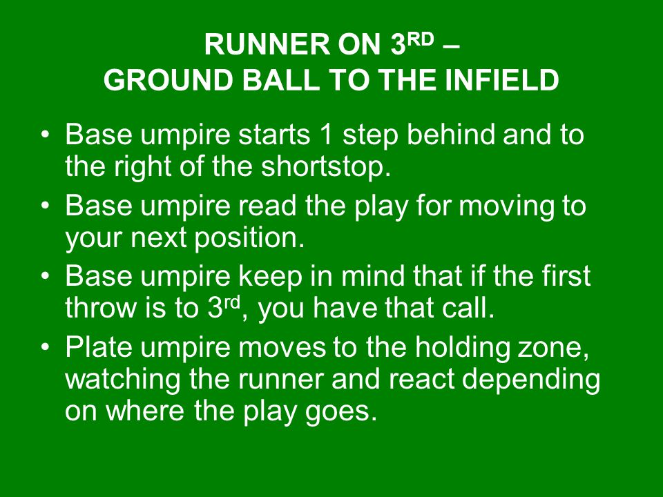 RUNNER ON 3 RD – GROUND BALL TO THE INFIELD Base umpire starts 1 step behind and to the right of the shortstop. Base umpire read the play for moving t