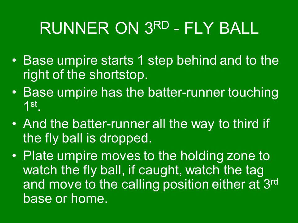 RUNNER ON 3 RD - FLY BALL Base umpire starts 1 step behind and to the right of the shortstop. Base umpire has the batter-runner touching 1 st. And the