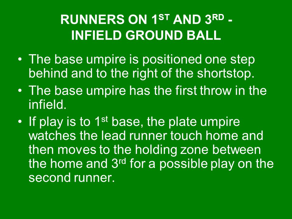 RUNNERS ON 1 ST AND 3 RD - INFIELD GROUND BALL The base umpire is positioned one step behind and to the right of the shortstop. The base umpire has th