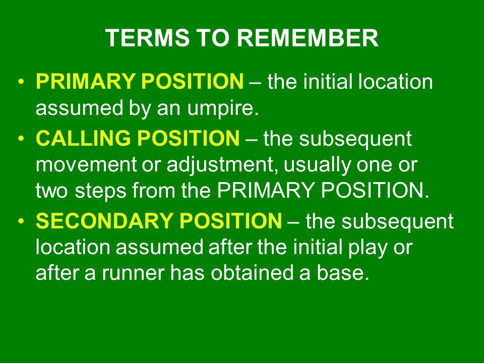 TERMS TO REMEMBER PRIMARY POSITION – the initial location assumed by an umpire. CALLING POSITION – the subsequent movement or adjustment, usually one