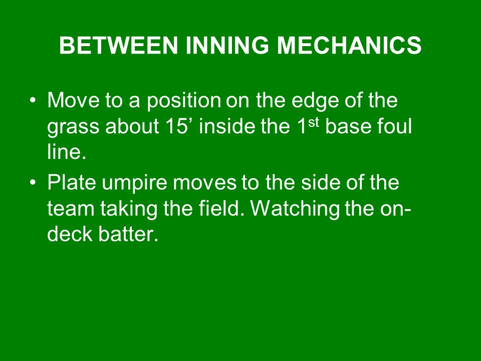 BETWEEN INNING MECHANICS Move to a position on the edge of the grass about 15' inside the 1 st base foul line. Plate umpire moves to the side of the t