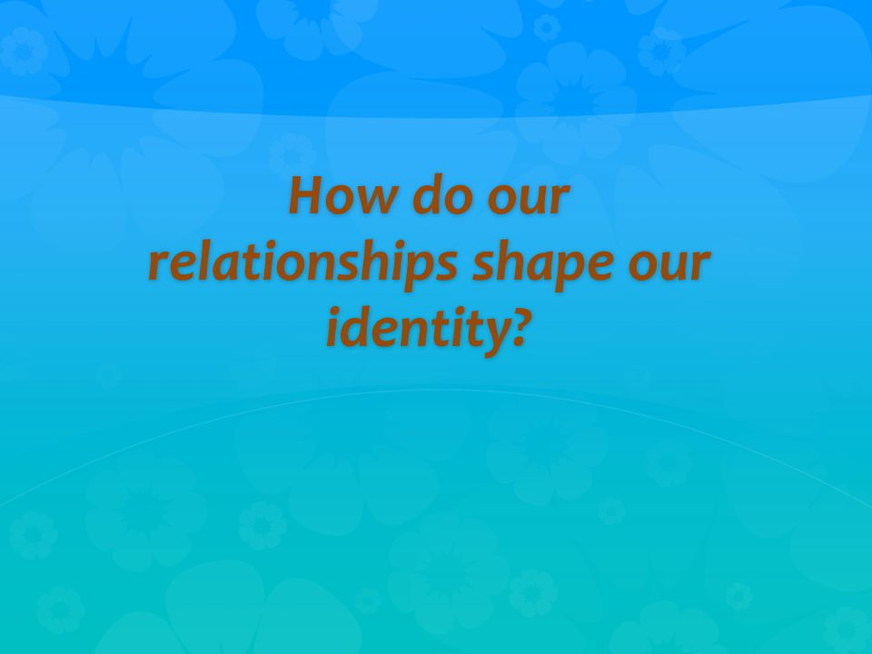 How do our relationships shape our identity