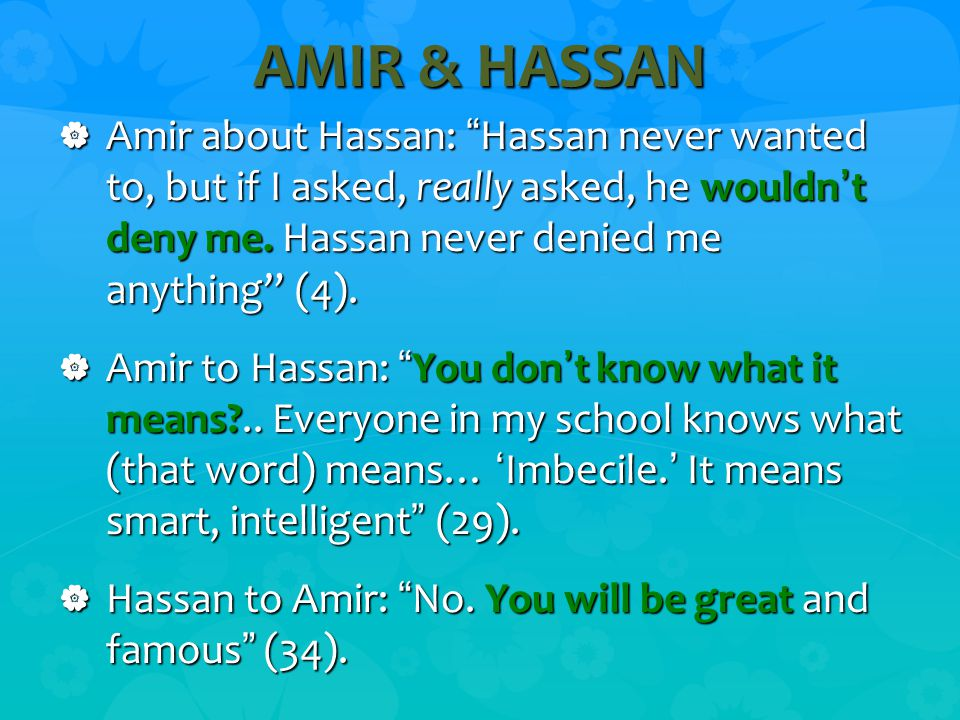 AMIR & HASSAN  Amir about Hassan: Hassan never wanted to, but if I asked, really asked, he wouldn't deny me.