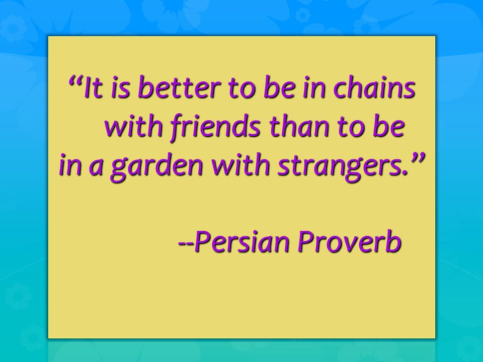 It is better to be in chains with friends than to be in a garden with strangers. --Persian Proverb