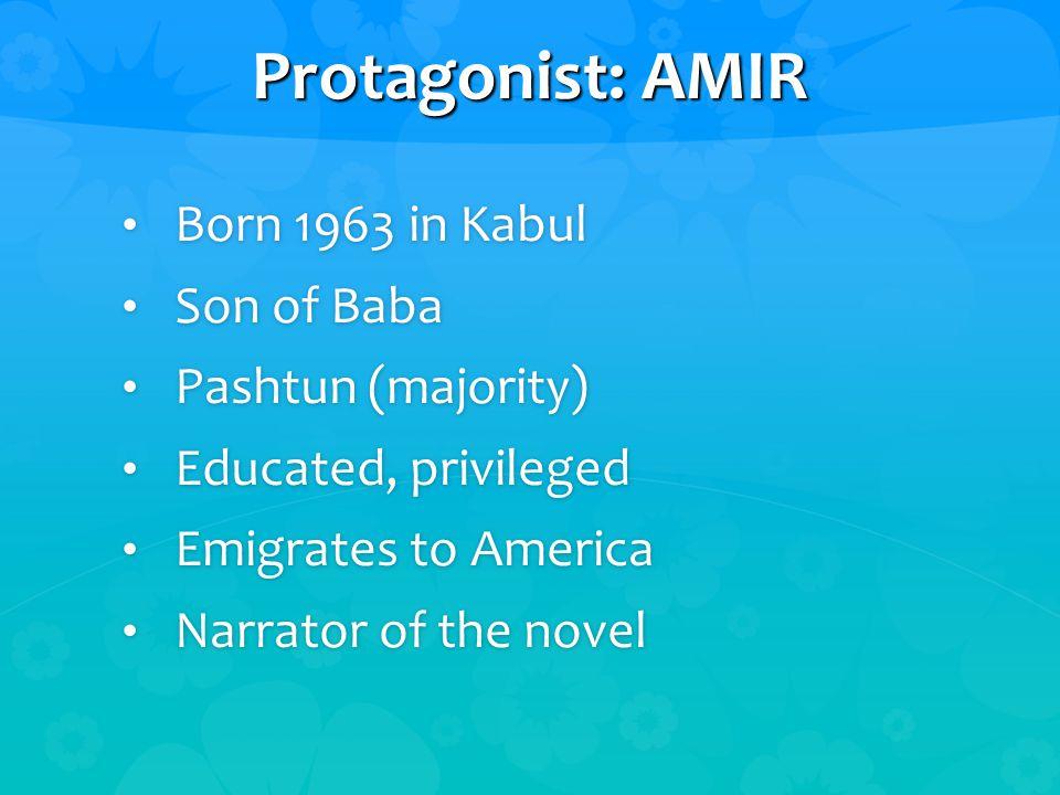 Protagonist: AMIR Born 1963 in Kabul Born 1963 in Kabul Son of Baba Son of Baba Pashtun (majority) Pashtun (majority) Educated, privileged Educated, privileged Emigrates to America Emigrates to America Narrator of the novel Narrator of the novel