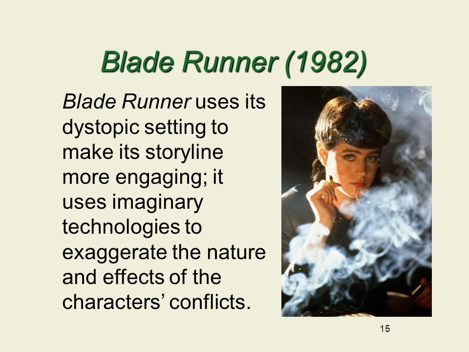 Blade Runner (1982) 15 Blade Runner uses its dystopic setting to make its storyline more engaging; it uses imaginary technologies to exaggerate the nature and effects of the characters' conflicts.