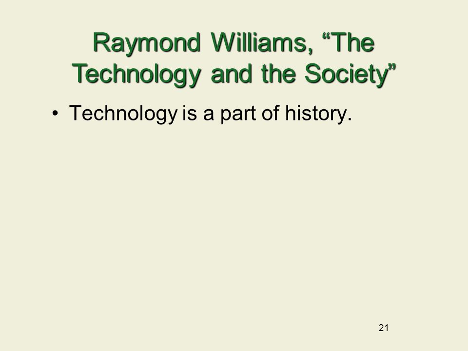 21 Technology is a part of history. Raymond Williams, The Technology and the Society
