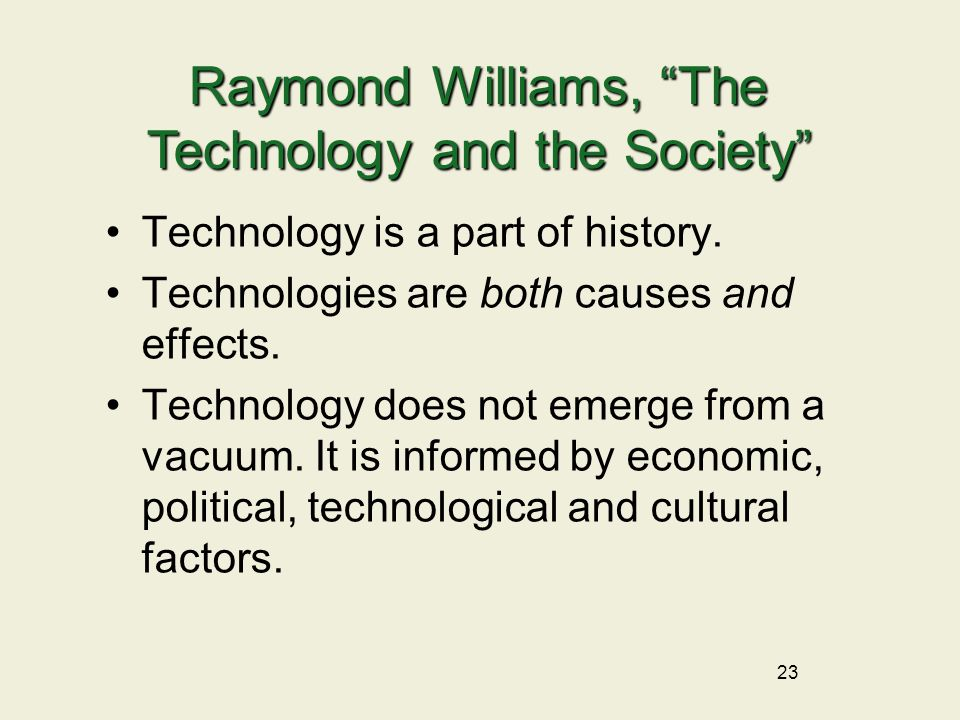 23 Technology is a part of history. Technologies are both causes and effects.