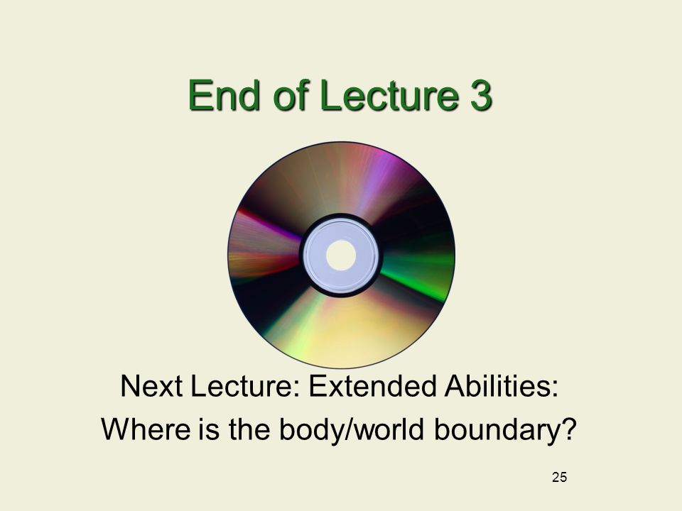 End of Lecture 3 Next Lecture: Extended Abilities: Where is the body/world boundary? 25