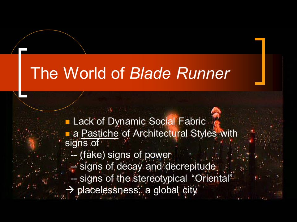The World of Blade Runner Lack of Dynamic Social Fabric a Pastiche of Architectural Styles with signs of -- (fake) signs of power -- signs of decay and decrepitude -- signs of the stereotypical Oriental  placelessness; a global city