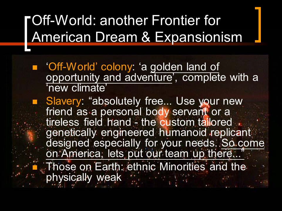 Off-World: another Frontier for American Dream & Expansionism 'Off-World' colony: 'a golden land of opportunity and adventure', complete with a 'new climate' Slavery: absolutely free...