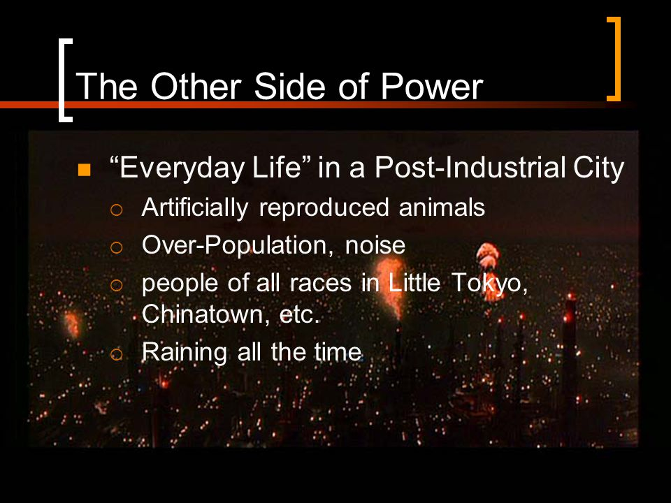 The Other Side of Power Everyday Life in a Post-Industrial City  Artificially reproduced animals  Over-Population, noise  people of all races in Little Tokyo, Chinatown, etc.
