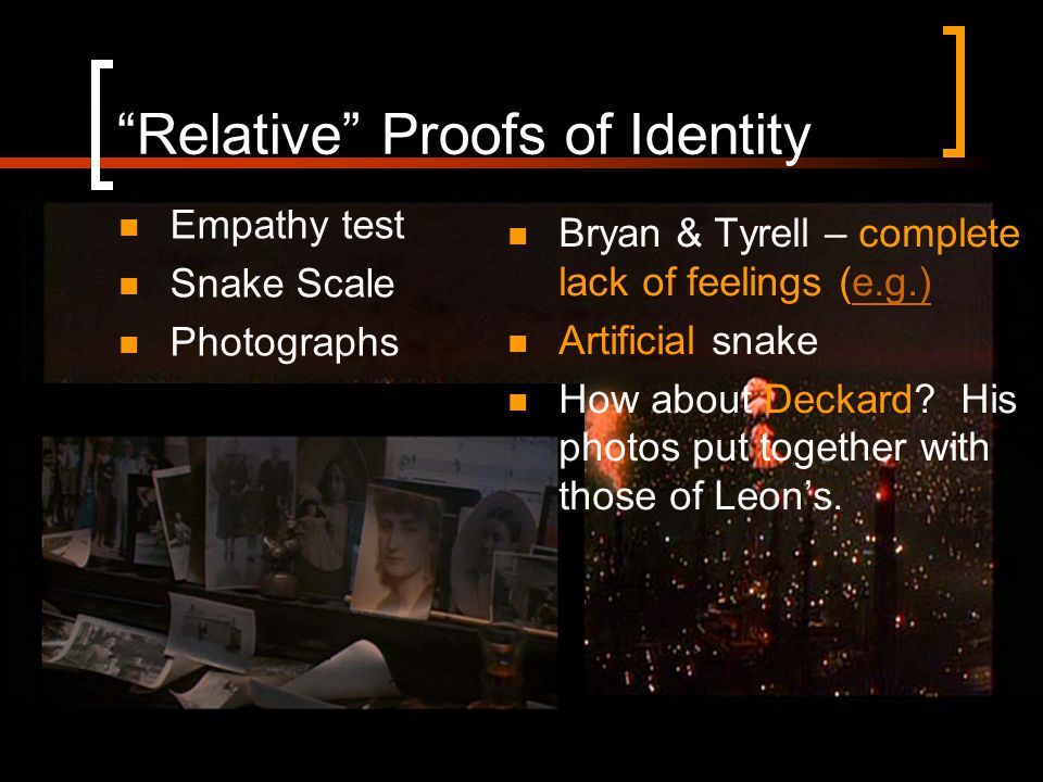 Relative Proofs of Identity Empathy test Snake Scale Photographs Bryan & Tyrell – complete lack of feelings (e.g.)e.g.) Artificial snake How about Deckard.