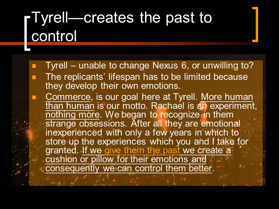Tyrell—creates the past to control Tyrell – unable to change Nexus 6, or unwilling to.