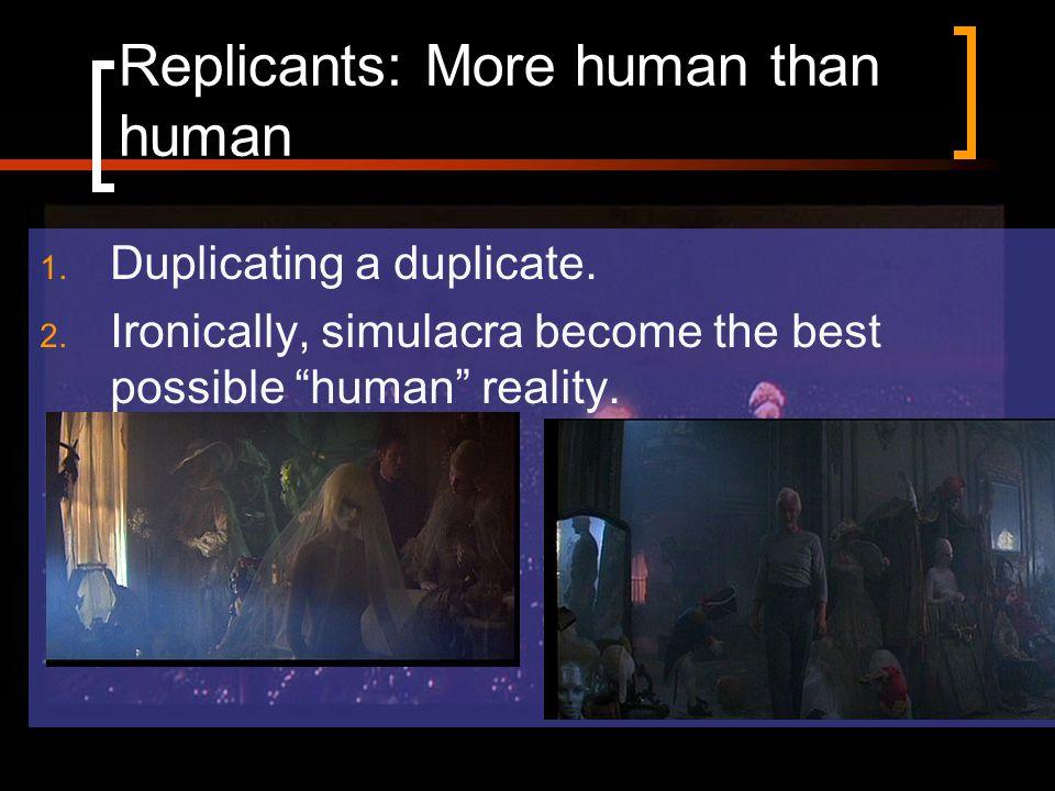 Replicants: More human than human 1. Duplicating a duplicate.