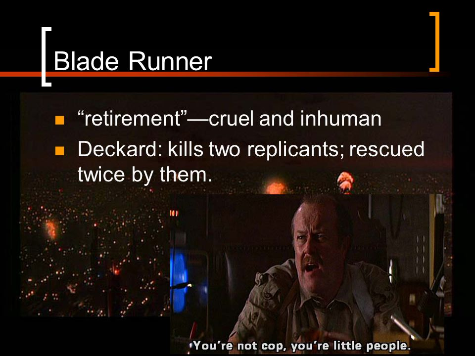 Blade Runner retirement —cruel and inhuman Deckard: kills two replicants; rescued twice by them.