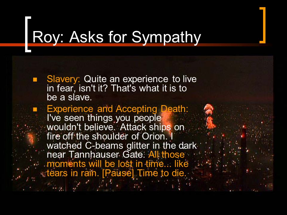 Roy: Asks for Sympathy Slavery: Quite an experience to live in fear, isn t it.
