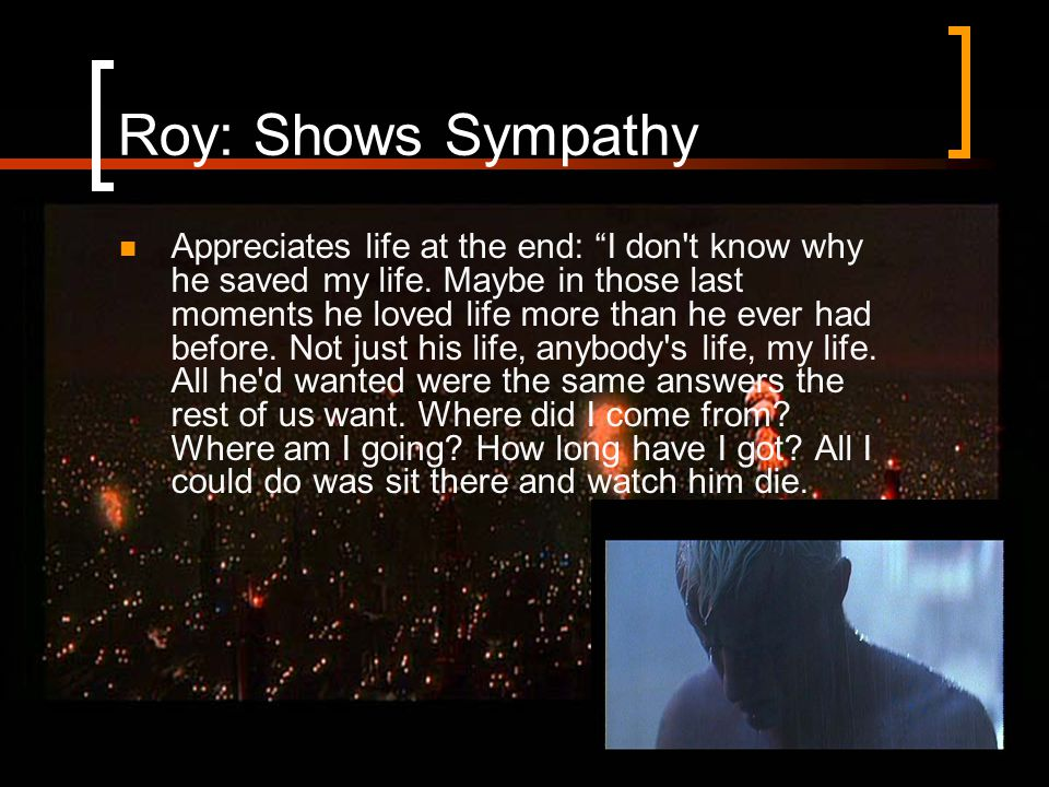 Roy: Shows Sympathy Appreciates life at the end: I don t know why he saved my life.