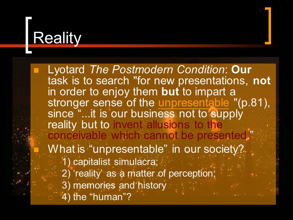 Reality Lyotard The Postmodern Condition: Our task is to search for new presentations, not in order to enjoy them but to impart a stronger sense of the unpresentable (p.81), since ...it is our business not to supply reality but to invent allusions to the conceivable which cannot be presented. What is unpresentable in our society.
