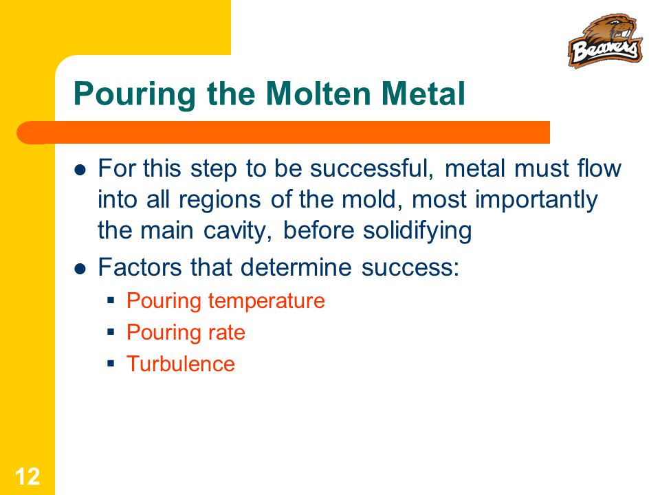 12 Pouring the Molten Metal For this step to be successful, metal must flow into all regions of the mold, most importantly the main cavity, before solidifying Factors that determine success:  Pouring temperature  Pouring rate  Turbulence