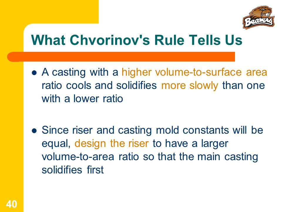 What Chvorinov s Rule Tells Us A casting with a higher volume ‑ to ‑ surface area ratio cools and solidifies more slowly than one with a lower ratio Since riser and casting mold constants will be equal, design the riser to have a larger volume ‑ to ‑ area ratio so that the main casting solidifies first 40