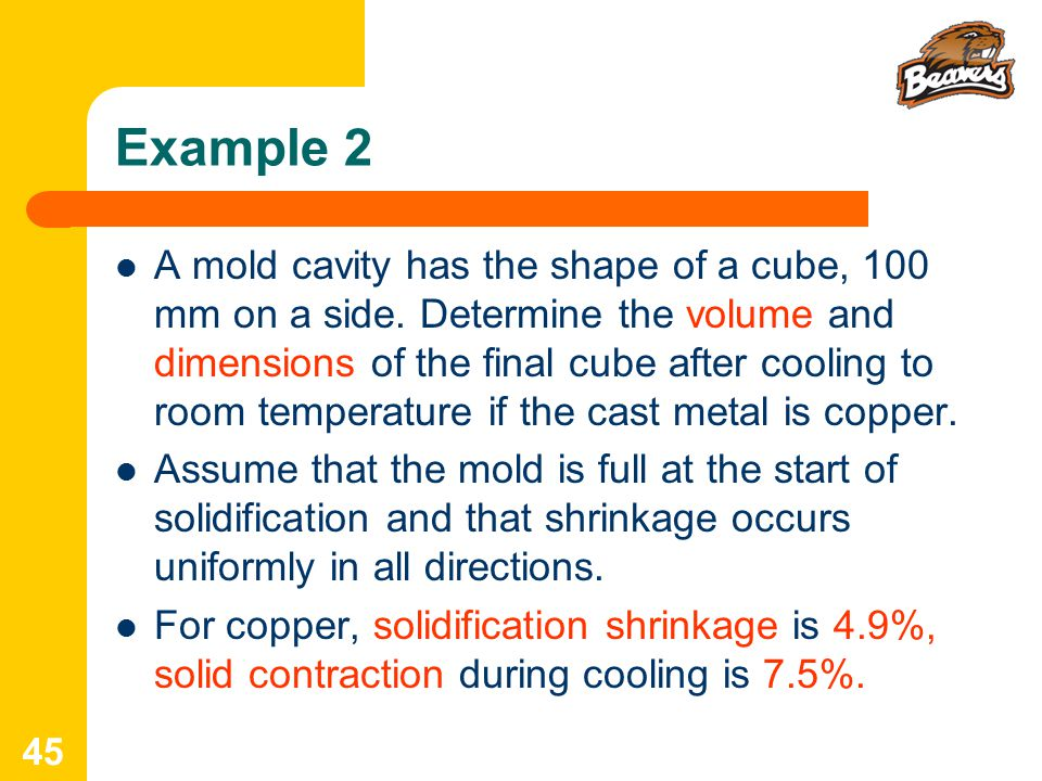 45 Example 2 A mold cavity has the shape of a cube, 100 mm on a side.
