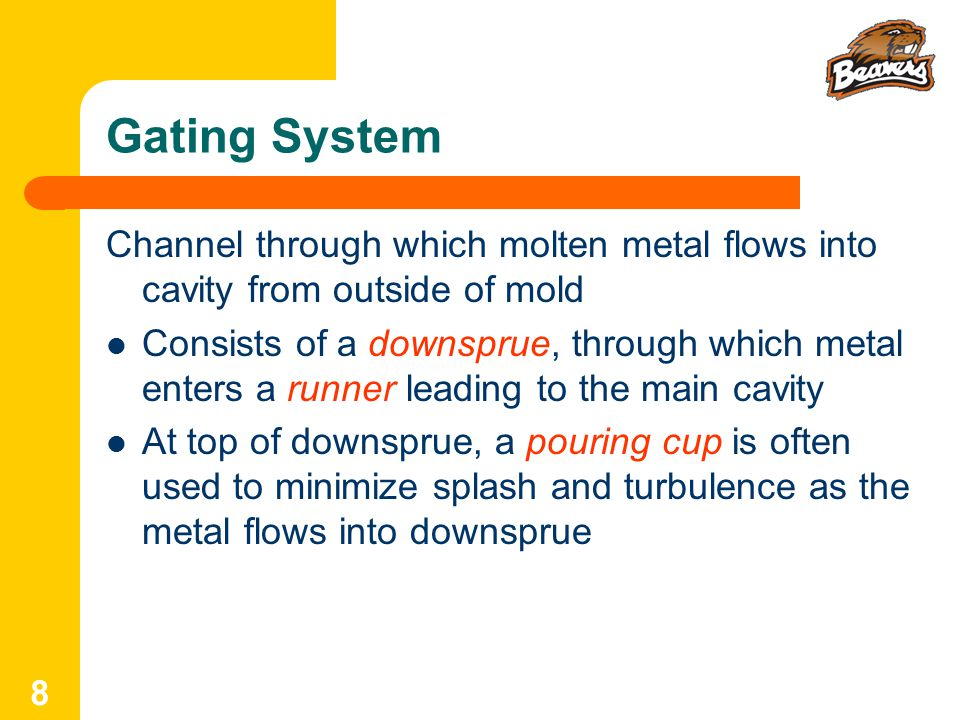 8 Gating System Channel through which molten metal flows into cavity from outside of mold Consists of a downsprue, through which metal enters a runner leading to the main cavity At top of downsprue, a pouring cup is often used to minimize splash and turbulence as the metal flows into downsprue
