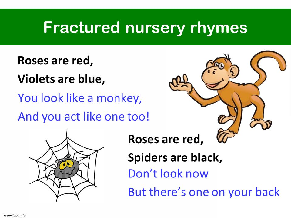 Fractured nursery rhymes Roses are red, Violets are blue, You look like a monkey, And you act like one too.