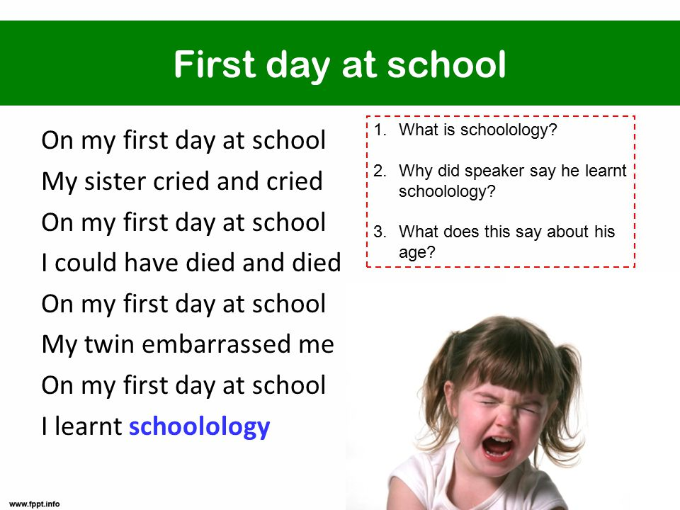First day at school On my first day at school My sister cried and cried On my first day at school I could have died and died On my first day at school My twin embarrassed me On my first day at school I learnt schoolology 1.What is schoolology.