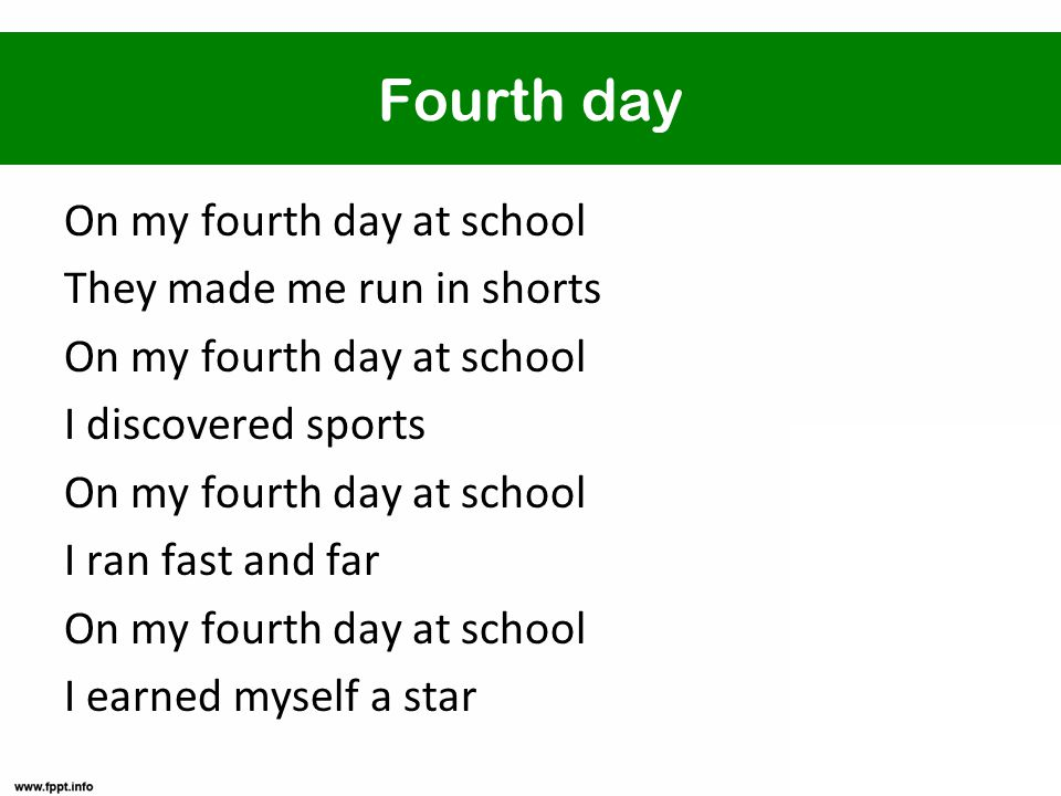 Fourth day On my fourth day at school They made me run in shorts On my fourth day at school I discovered sports On my fourth day at school I ran fast and far On my fourth day at school I earned myself a star