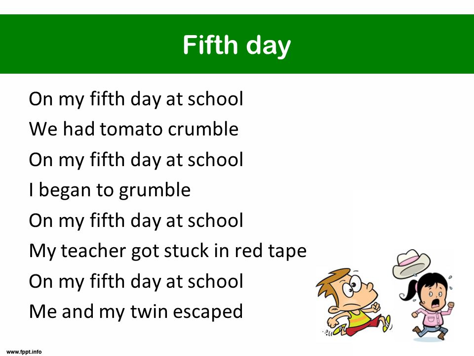 Fifth day On my fifth day at school We had tomato crumble On my fifth day at school I began to grumble On my fifth day at school My teacher got stuck in red tape On my fifth day at school Me and my twin escaped