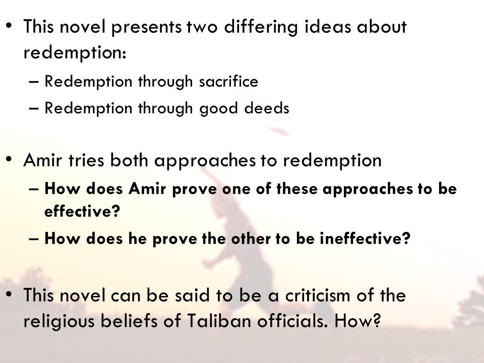 This novel presents two differing ideas about redemption: –Redemption through sacrifice –Redemption through good deeds Amir tries both approaches to redemption –How does Amir prove one of these approaches to be effective.
