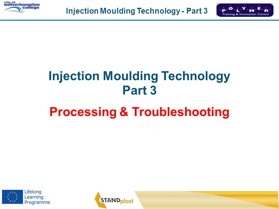Injection Moulding Technology - Part 3 CoWC 0410 Injection Moulding Technology Part 3 Processing & Troubleshooting