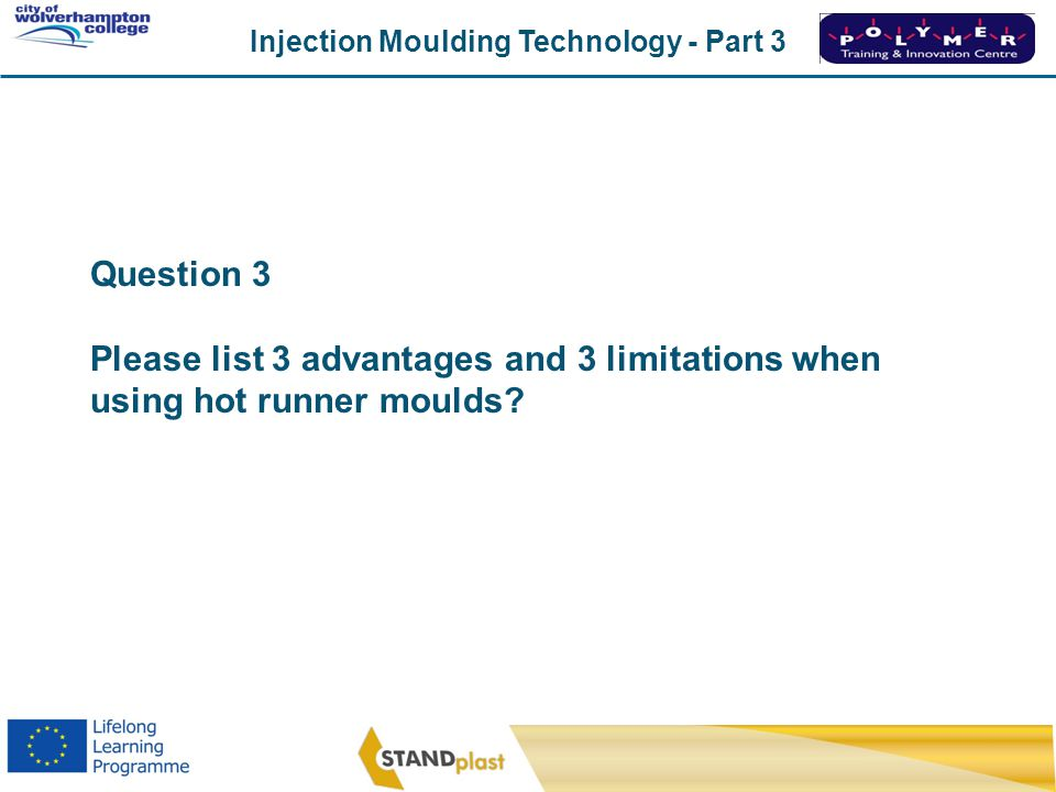 Injection Moulding Technology - Part 3 CoWC 0410 Question 3 Please list 3 advantages and 3 limitations when using hot runner moulds?