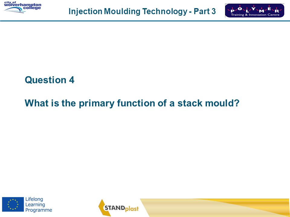Injection Moulding Technology - Part 3 CoWC 0410 Question 4 What is the primary function of a stack mould?