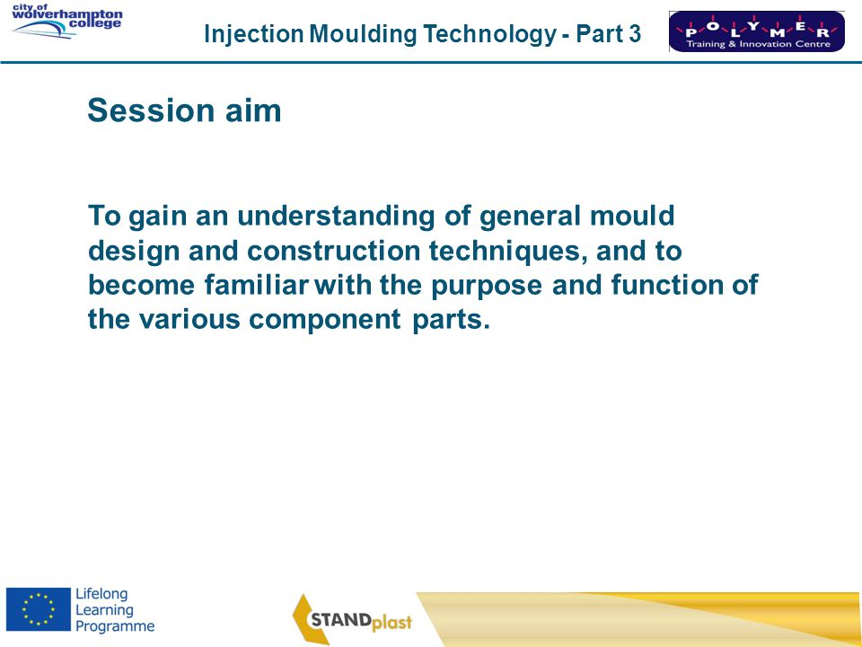 Injection Moulding Technology - Part 3 CoWC 0410 To gain an understanding of general mould design and construction techniques, and to become familiar