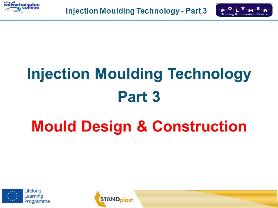 Injection Moulding Technology - Part 3 CoWC 0410 Injection Moulding Technology Part 3 Mould Design & Construction